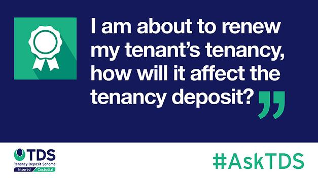 Ask TDS I am about to renew my tenants tenancy how will it affect the tenancy deposit